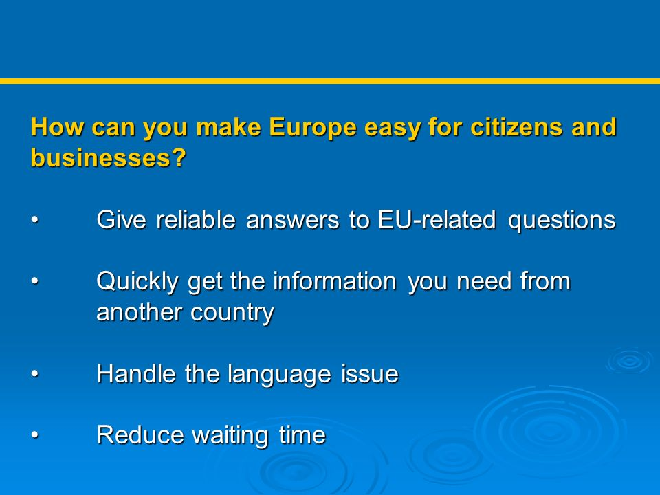 How can you make Europe easy for citizens and businesses? Give reliable answers to EU-related questions Give reliable answers to EU-related questions