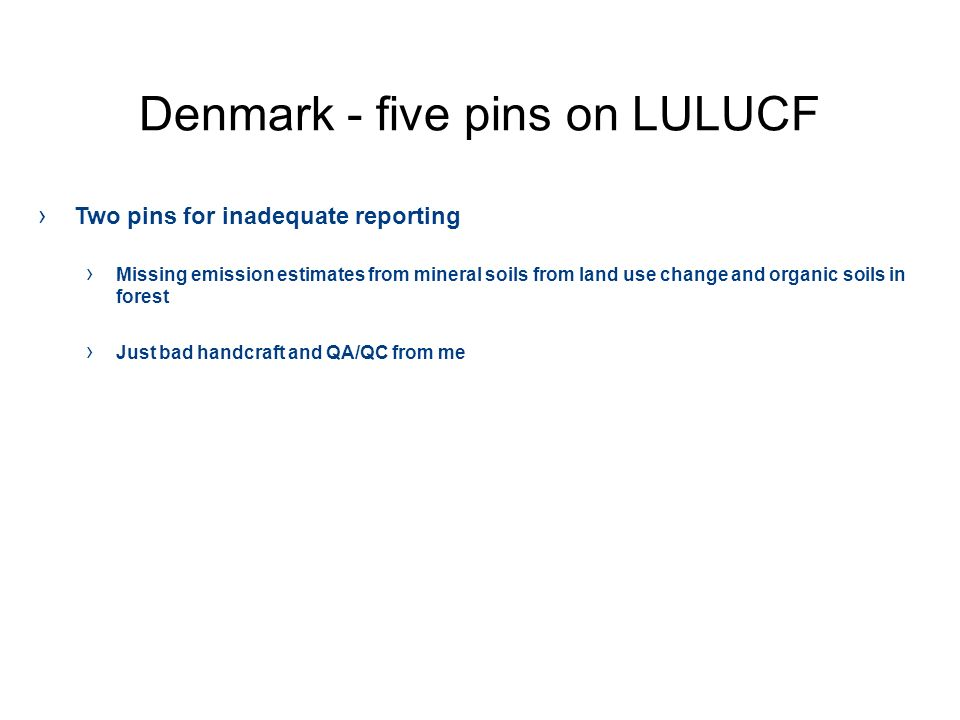 Denmark - five pins on LULUCF Two pins for inadequate reporting Missing emission estimates from mineral soils from land use change and organic soils in forest Just bad handcraft and QA/QC from me