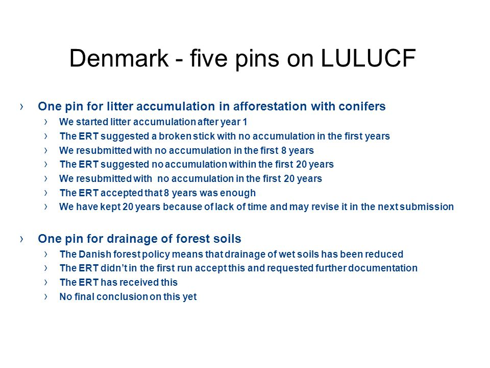 Denmark - five pins on LULUCF One pin for litter accumulation in afforestation with conifers We started litter accumulation after year 1 The ERT suggested a broken stick with no accumulation in the first years We resubmitted with no accumulation in the first 8 years The ERT suggested no accumulation within the first 20 years We resubmitted with no accumulation in the first 20 years The ERT accepted that 8 years was enough We have kept 20 years because of lack of time and may revise it in the next submission One pin for drainage of forest soils The Danish forest policy means that drainage of wet soils has been reduced The ERT didnt in the first run accept this and requested further documentation The ERT has received this No final conclusion on this yet