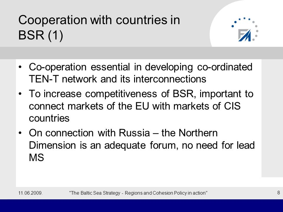Cooperation with countries in BSR (2) Project examples (LV): –East-West connection in the Centre of the Region connecting Baltic Sea with CIS through Riga, Ventspils and Liepāja ports –Development of the international airport Riga –Development of ViaBaltica and RailBaltica –Motorways of the Baltic Sea 11.06.2009. The Baltic Sea Strategy - Regions and Cohesion Policy in action 9