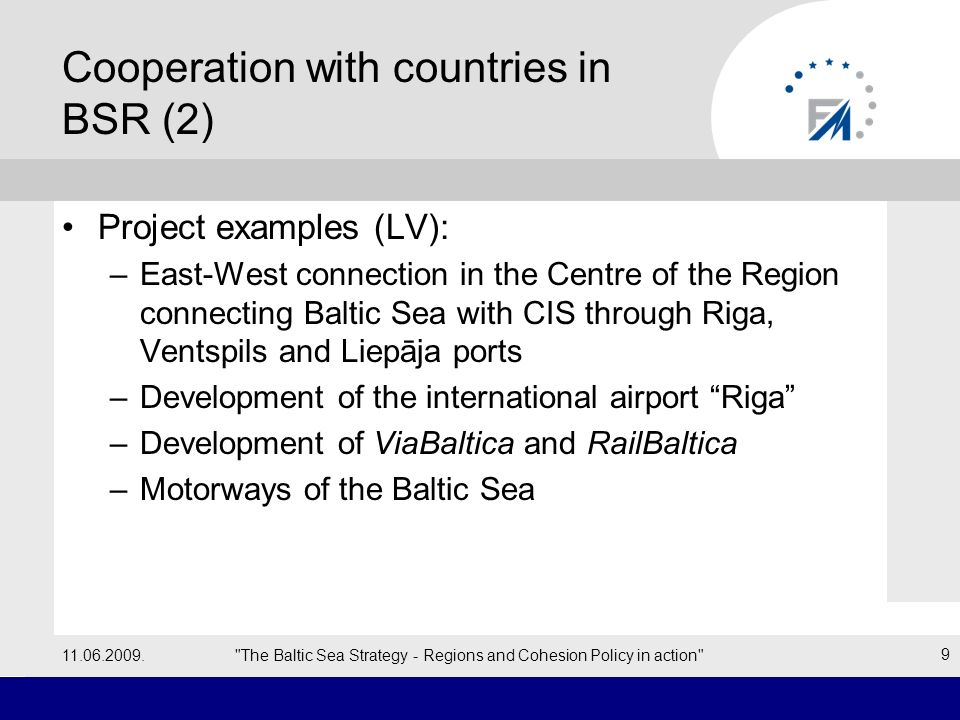 Co-operation with countries in BSR (3) – Rail Baltica A joint initiative by transport ministers of Poland and the 3 Baltic States (2001: co-operation agreement) Creation of a high-speed European-gauge rail link Route: Tallinn–Riga–Kaunas–Warsaw –Warsaw-Kaunas (by 2010) –Kaunas-Riga (by 2014) –Riga-Tallinn (by 2016) Financing –TEN-T budget & Cohesion fund (2007-2013) 11.06.2009. The Baltic Sea Strategy - Regions and Cohesion Policy in action 10