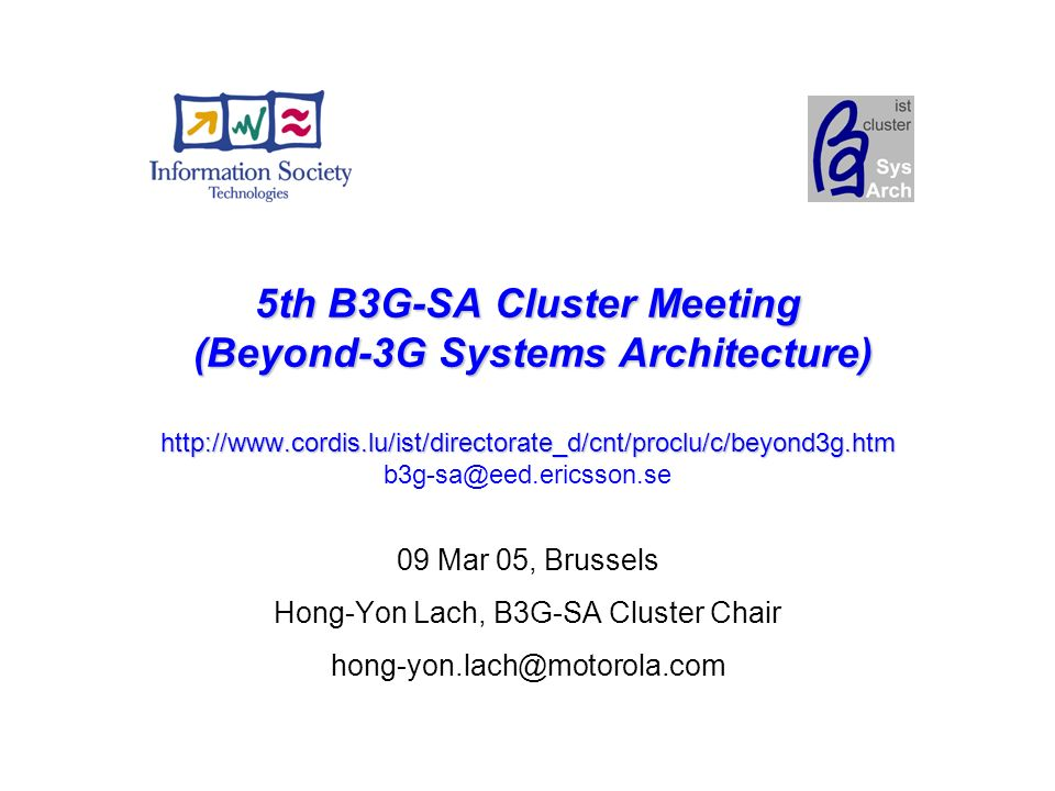 5th B3G-SA Cluster Meeting (Beyond-3G Systems Architecture)   5th B3G-SA Cluster Meeting (Beyond-3G Systems Architecture)   09 Mar 05, Brussels Hong-Yon Lach, B3G-SA Cluster Chair