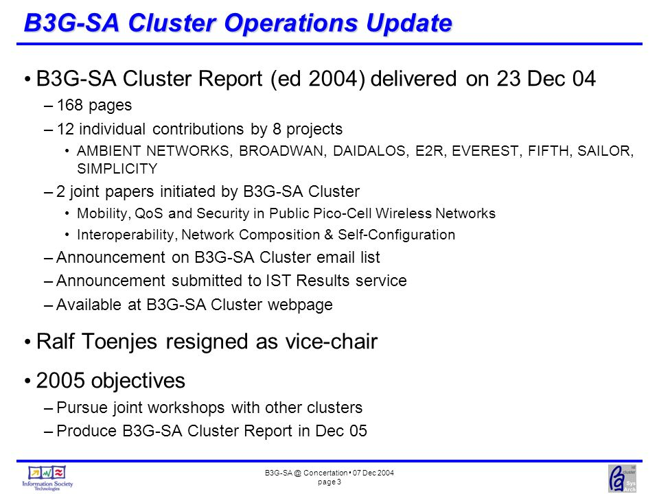 Concertation 07 Dec 2004 page 3 B3G-SA Cluster Operations Update B3G-SA Cluster Report (ed 2004) delivered on 23 Dec 04 –168 pages –12 individual contributions by 8 projects AMBIENT NETWORKS, BROADWAN, DAIDALOS, E2R, EVEREST, FIFTH, SAILOR, SIMPLICITY –2 joint papers initiated by B3G-SA Cluster Mobility, QoS and Security in Public Pico-Cell Wireless Networks Interoperability, Network Composition & Self-Configuration –Announcement on B3G-SA Cluster  list –Announcement submitted to IST Results service –Available at B3G-SA Cluster webpage Ralf Toenjes resigned as vice-chair 2005 objectives –Pursue joint workshops with other clusters –Produce B3G-SA Cluster Report in Dec 05