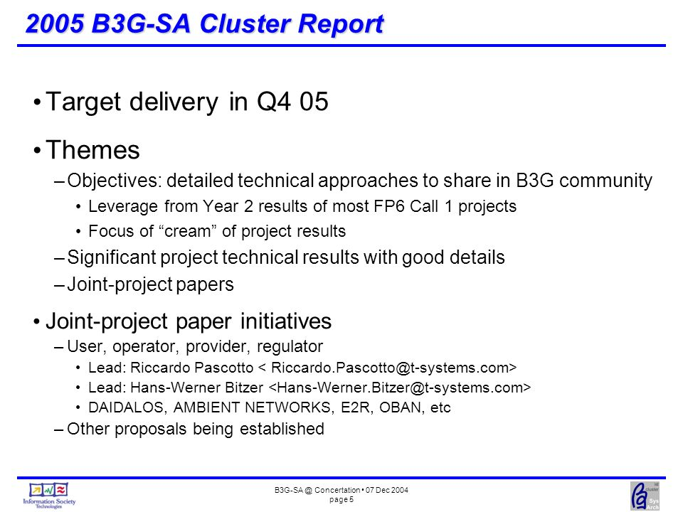 B3G-SA @ Concertation 07 Dec 2004 page 6 B3G-SA Cluster Vice-Chair Chair responsibilities –Arrange overall meeting agenda Chair the cluster plenary session Determine themes for cluster workshop sessions Co-ordinate joint-cluster workshop sessions –Plan and produce B3G-SA Cluster Report Solicit inputs Review (with vice-chair) Produce feedback to contributors Compile accepted inputs Produce and announce report –Manage B3G-SA Cluster webpage with IST project officer –Report B3G-SA Cluster status in Concertation meetings Vice-chair responsibilities –Maintain cluster email list –Arrange cluster workshop sessions Chair the cluster workshop session Solicit inputs –Review inputs for B3G-SA Cluster Report –Act on behalf of chair in case of his/her absence Martin Johnsson as vice-chair replacement for Ralf Toenjes –martin.johnsson@ericsson.com