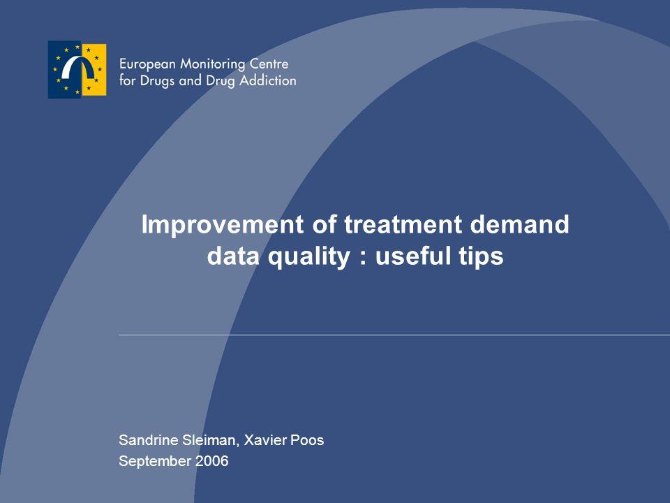 Improvement of treatment demand data quality : useful tips Sandrine Sleiman, Xavier Poos September 2006
