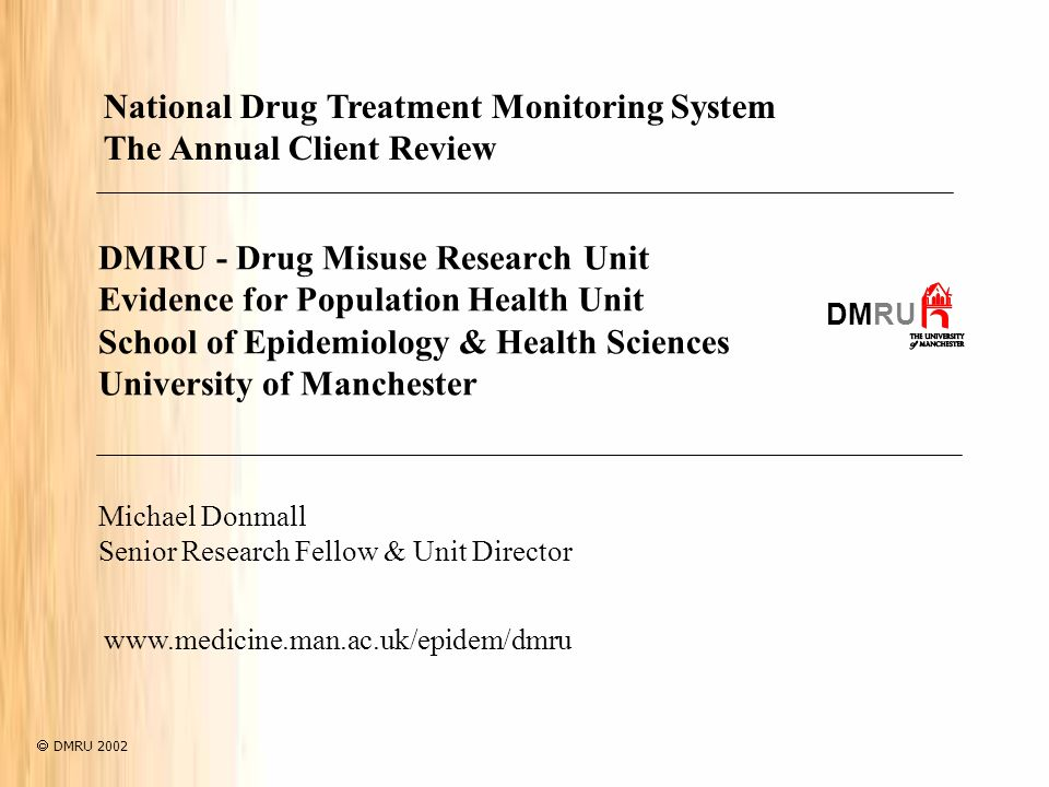 DMRU - Drug Misuse Research Unit Evidence for Population Health Unit School of Epidemiology & Health Sciences University of Manchester DMRU Michael Donmall Senior Research Fellow & Unit Director National Drug Treatment Monitoring System The Annual Client Review   DMRU 2002