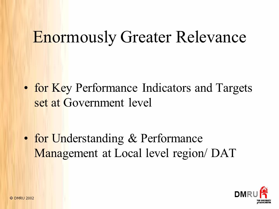 Enormously Greater Relevance for Key Performance Indicators and Targets set at Government level for Understanding & Performance Management at Local level region/ DAT DMRU 2002 DMRU
