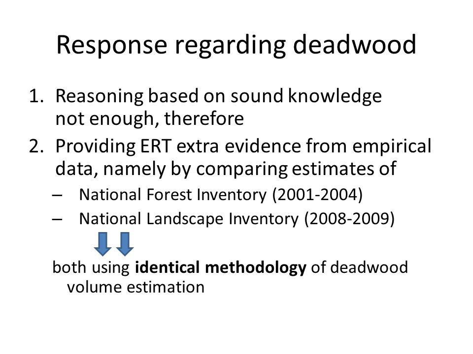 Response regarding deadwood 1.Reasoning based on sound knowledge not enough, therefore 2.Providing ERT extra evidence from empirical data, namely by comparing estimates of – National Forest Inventory (2001-2004) – National Landscape Inventory (2008-2009) both using identical methodology of deadwood volume estimation