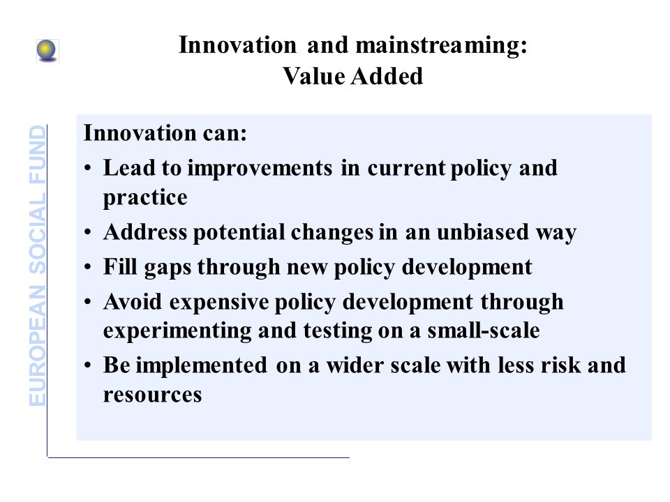 EUROPEAN SOCIAL FUND Innovation and mainstreaming: Value Added Innovation can: Lead to improvements in current policy and practice Address potential changes in an unbiased way Fill gaps through new policy development Avoid expensive policy development through experimenting and testing on a small-scale Be implemented on a wider scale with less risk and resources