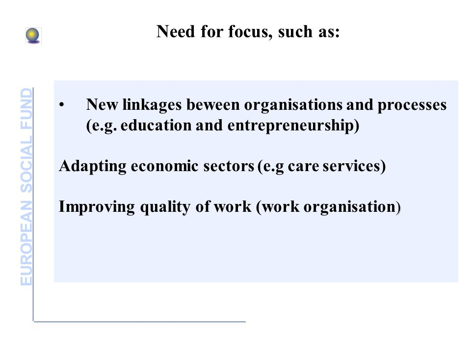 EUROPEAN SOCIAL FUND Need for focus, such as: New linkages beween organisations and processes (e.g. education and entrepreneurship) Adapting economic