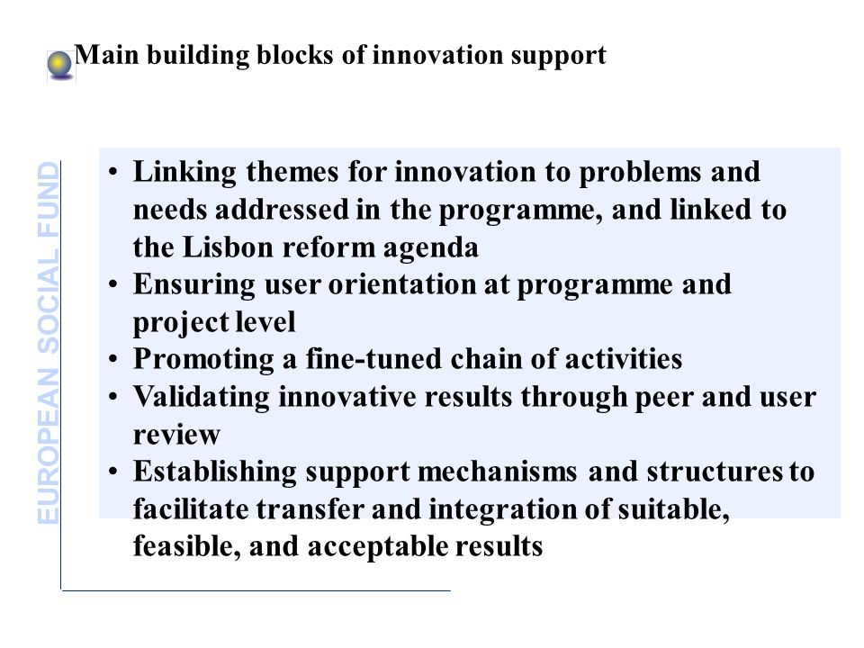 EUROPEAN SOCIAL FUND Main building blocks of innovation support Linking themes for innovation to problems and needs addressed in the programme, and linked to the Lisbon reform agenda Ensuring user orientation at programme and project level Promoting a fine-tuned chain of activities Validating innovative results through peer and user review Establishing support mechanisms and structures to facilitate transfer and integration of suitable, feasible, and acceptable results