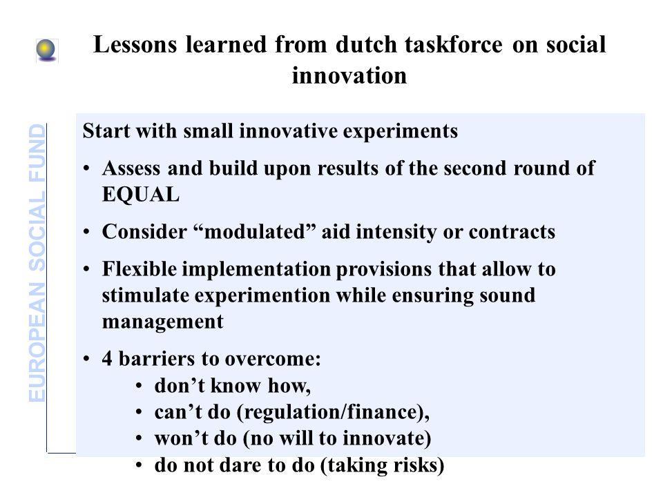 EUROPEAN SOCIAL FUND Lessons learned from dutch taskforce on social innovation Start with small innovative experiments Assess and build upon results o