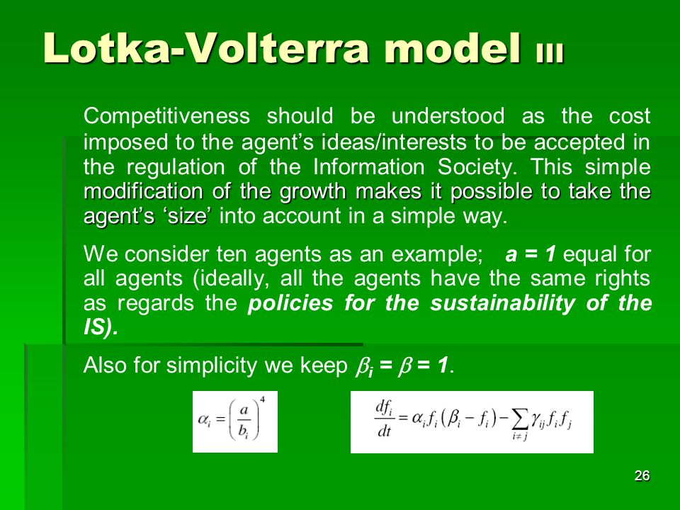 25 Lotka-Volterra model II The parameters of the model: i, the growth rate of the agent i, i, the saturation value of the i-th agent.