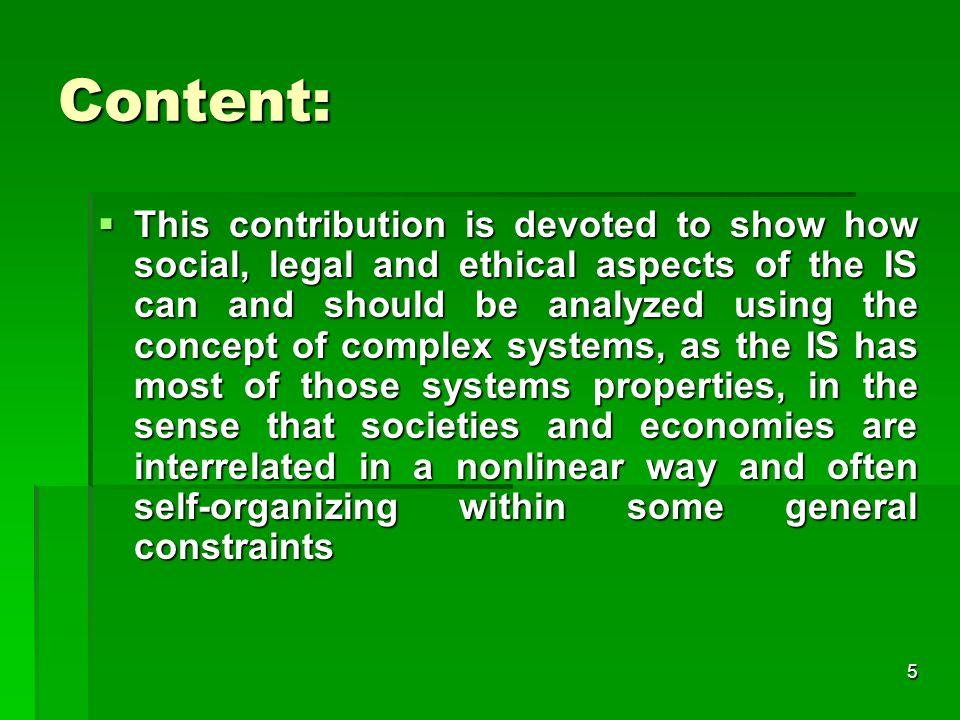 5 Content: This contribution is devoted to show how social, legal and ethical aspects of the IS can and should be analyzed using the concept of complex systems, as the IS has most of those systems properties, in the sense that societies and economies are interrelated in a nonlinear way and often self-organizing within some general constraints This contribution is devoted to show how social, legal and ethical aspects of the IS can and should be analyzed using the concept of complex systems, as the IS has most of those systems properties, in the sense that societies and economies are interrelated in a nonlinear way and often self-organizing within some general constraints