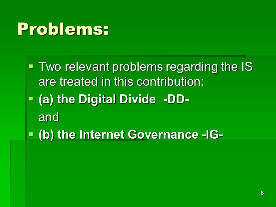 6 Problems: Two relevant problems regarding the IS are treated in this contribution: Two relevant problems regarding the IS are treated in this contribution: (a) the Digital Divide -DD- (a) the Digital Divide -DD-and (b) the Internet Governance -IG- (b) the Internet Governance -IG-