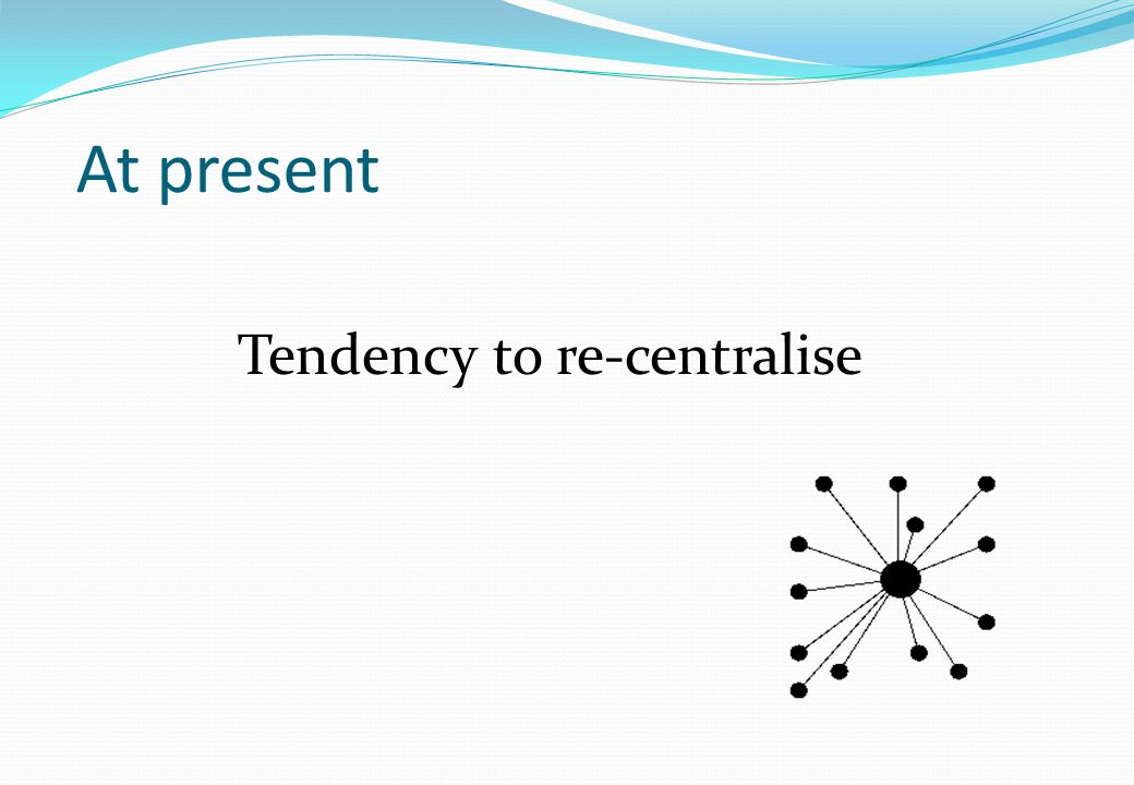 At present Tendency to re-centralise