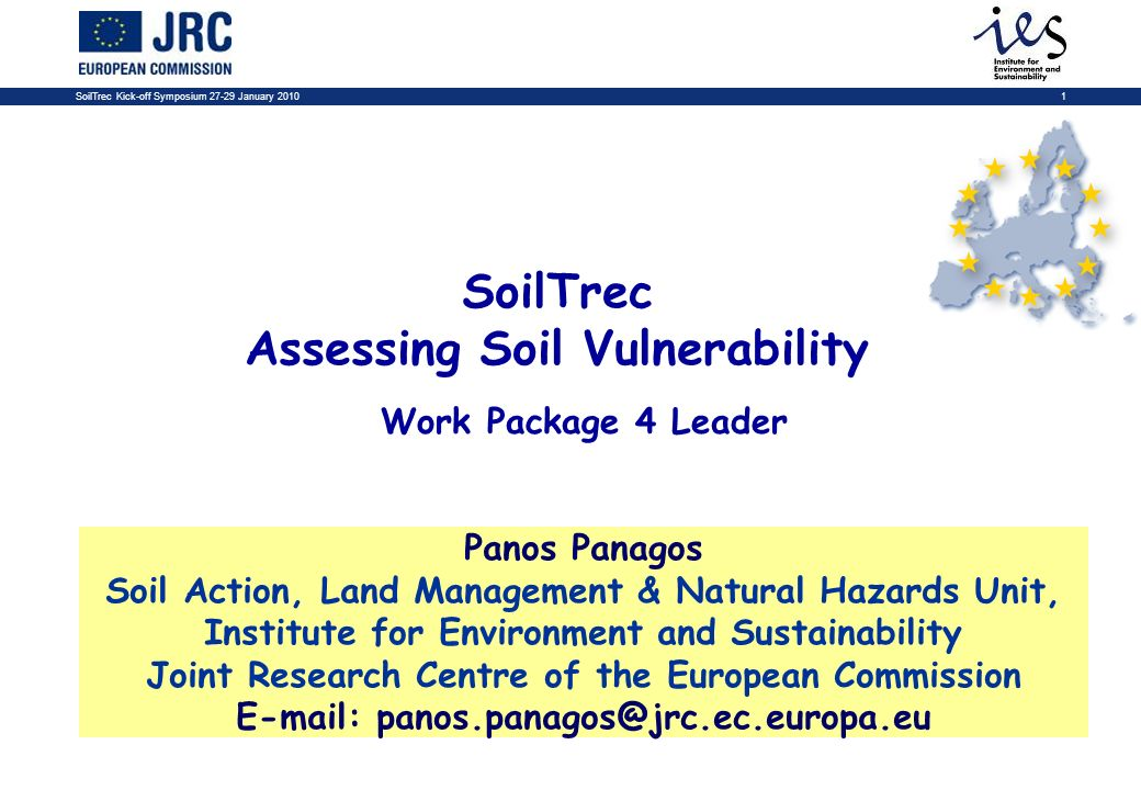 SoilTrec Kick-off Symposium 27-29 January 20101 SoilTrec Assessing Soil Vulnerability Panos Panagos Soil Action, Land Management & Natural Hazards Unit, Institute for Environment and Sustainability Joint Research Centre of the European Commission E-mail: panos.panagos@jrc.ec.europa.eu Work Package 4 Leader
