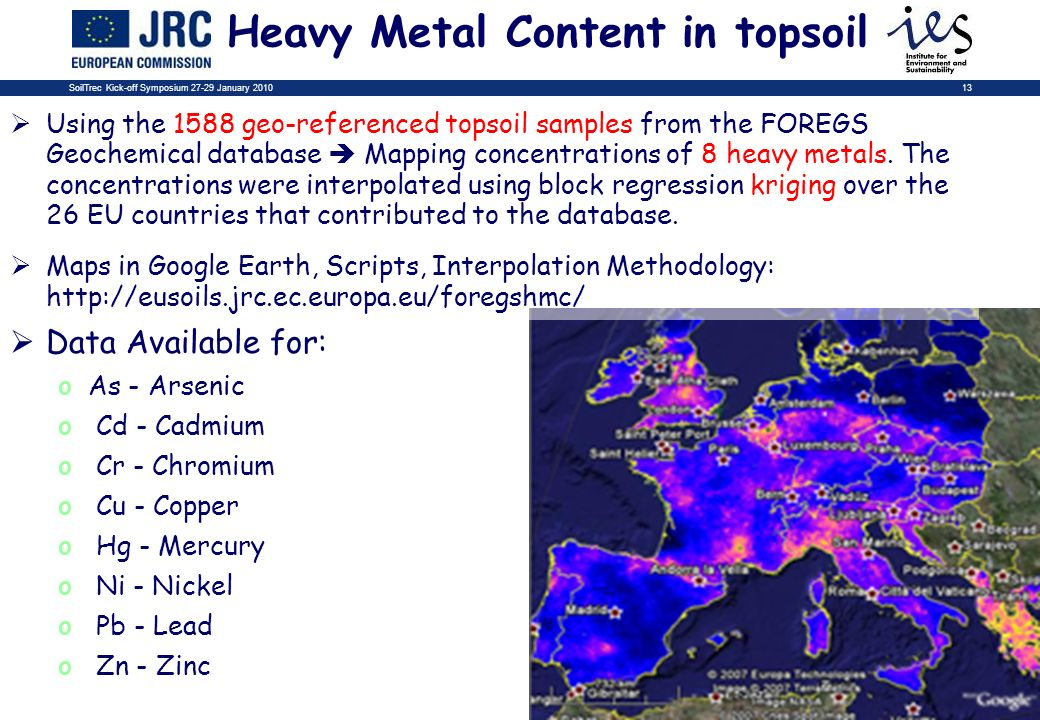 SoilTrec Kick-off Symposium 27-29 January 201013 Heavy Metal Content in topsoil Using the 1588 geo-referenced topsoil samples from the FOREGS Geochemical database Mapping concentrations of 8 heavy metals.