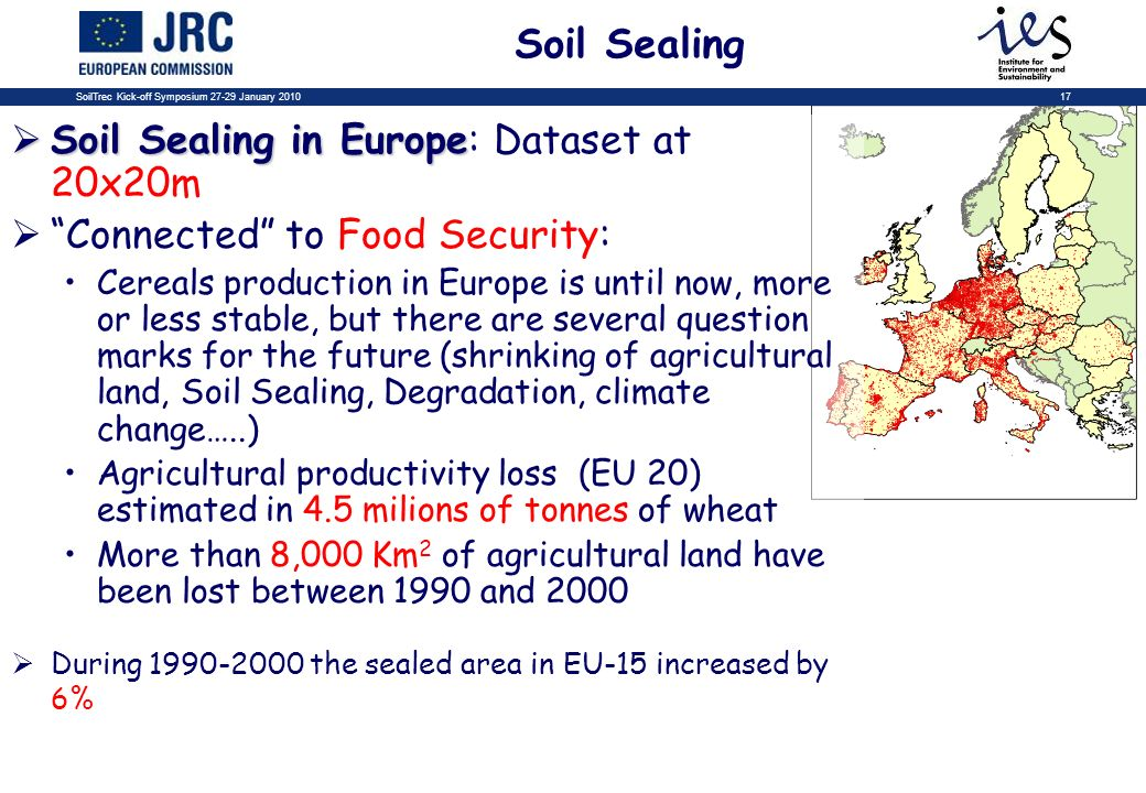 SoilTrec Kick-off Symposium 27-29 January 201017 Soil Sealing Soil Sealing in Europe Soil Sealing in Europe: Dataset at 20x20m Connected to Food Security: Cereals production in Europe is until now, more or less stable, but there are several question marks for the future (shrinking of agricultural land, Soil Sealing, Degradation, climate change…..) Agricultural productivity loss (EU 20) estimated in 4.5 milions of tonnes of wheat More than 8,000 Km 2 of agricultural land have been lost between 1990 and 2000 During 1990-2000 the sealed area in EU-15 increased by 6%