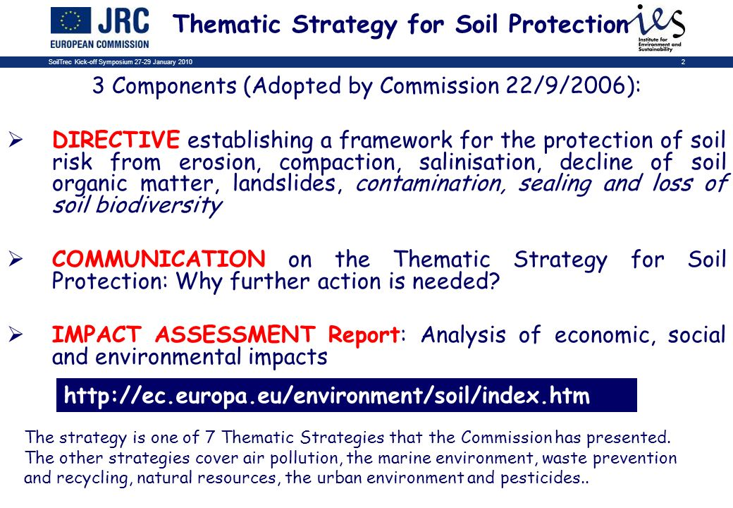SoilTrec Kick-off Symposium 27-29 January 20102 Thematic Strategy for Soil Protection 3 Components (Adopted by Commission 22/9/2006): DIRECTIVE establishing a framework for the protection of soil risk from erosion, compaction, salinisation, decline of soil organic matter, landslides, contamination, sealing and loss of soil biodiversity COMMUNICATION on the Thematic Strategy for Soil Protection: Why further action is needed.