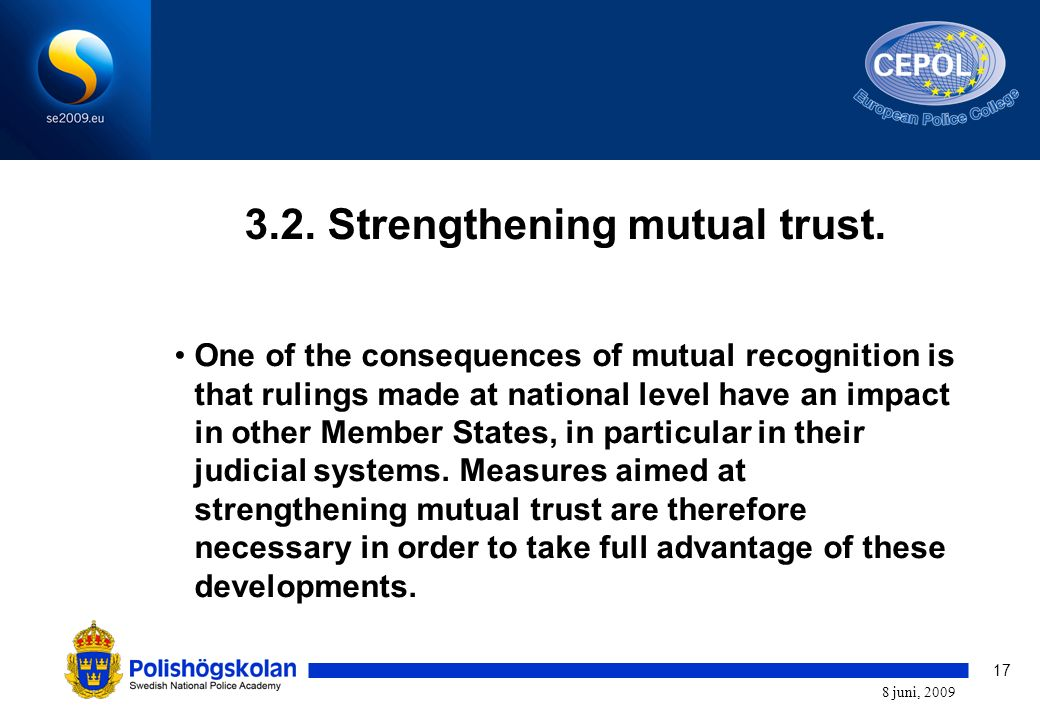 17 8 juni, 2009 3.2. Strengthening mutual trust. One of the consequences of mutual recognition is that rulings made at national level have an impact i