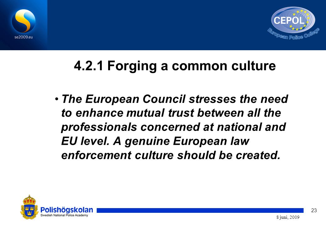 23 8 juni, 2009 4.2.1 Forging a common culture The European Council stresses the need to enhance mutual trust between all the professionals concerned at national and EU level.