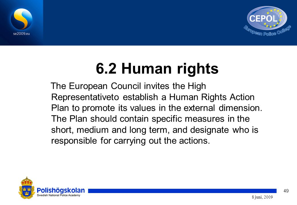 49 8 juni, 2009 6.2 Human rights The European Council invites the High Representativeto establish a Human Rights Action Plan to promote its values in the external dimension.