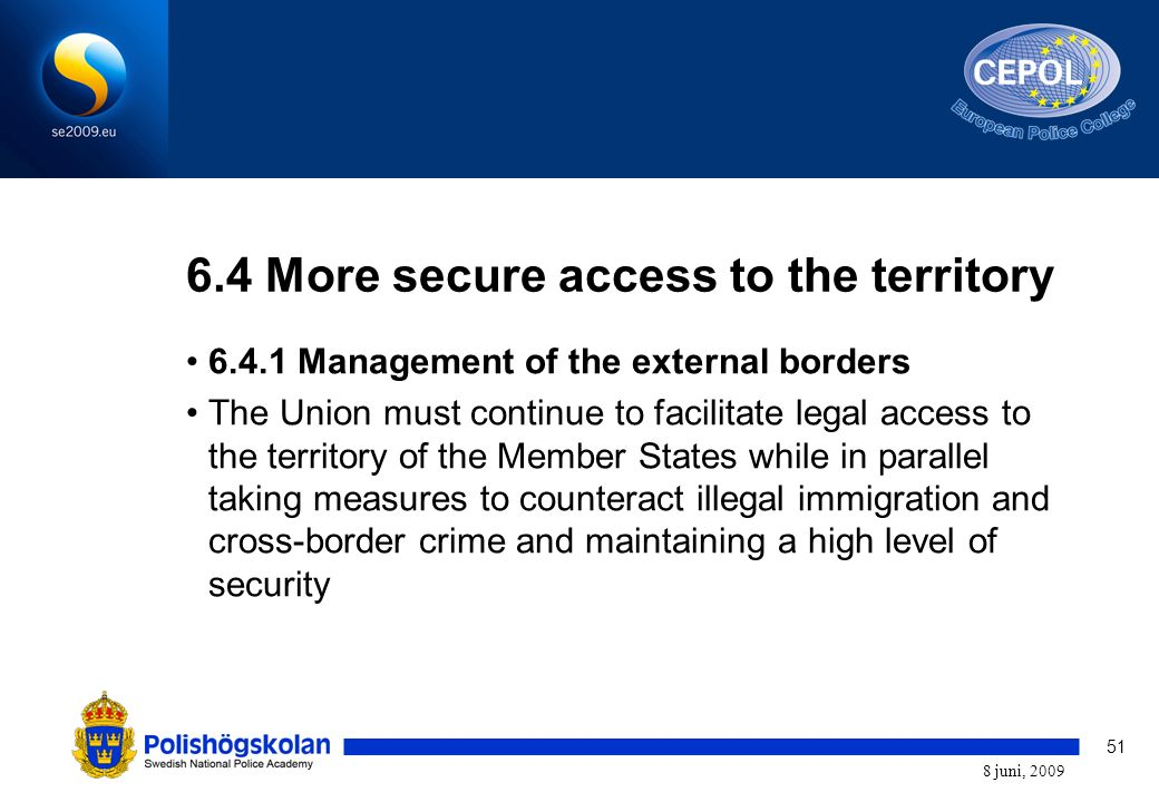 51 8 juni, 2009 6.4 More secure access to the territory 6.4.1 Management of the external borders The Union must continue to facilitate legal access to the territory of the Member States while in parallel taking measures to counteract illegal immigration and cross-border crime and maintaining a high level of security
