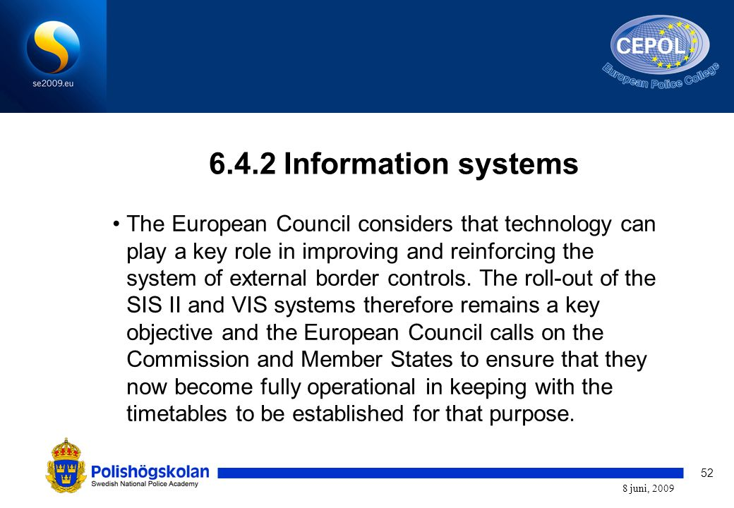 52 8 juni, 2009 6.4.2 Information systems The European Council considers that technology can play a key role in improving and reinforcing the system of external border controls.