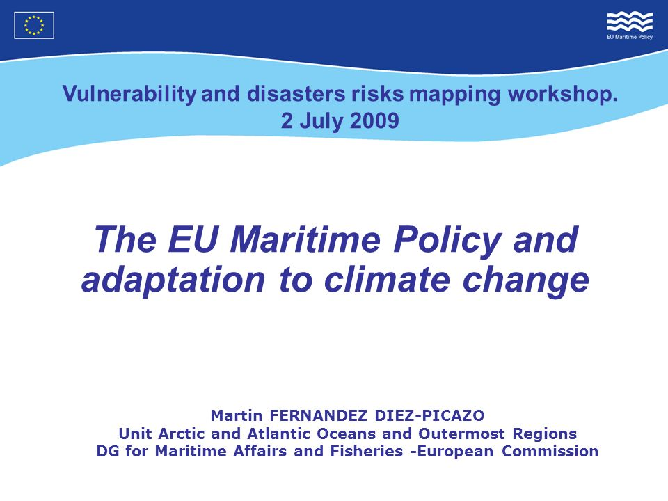 The EU Maritime Policy and adaptation to climate change Martin FERNANDEZ DIEZ-PICAZO Unit Arctic and Atlantic Oceans and Outermost Regions DG for Maritime Affairs and Fisheries -European Commission Vulnerability and disasters risks mapping workshop.