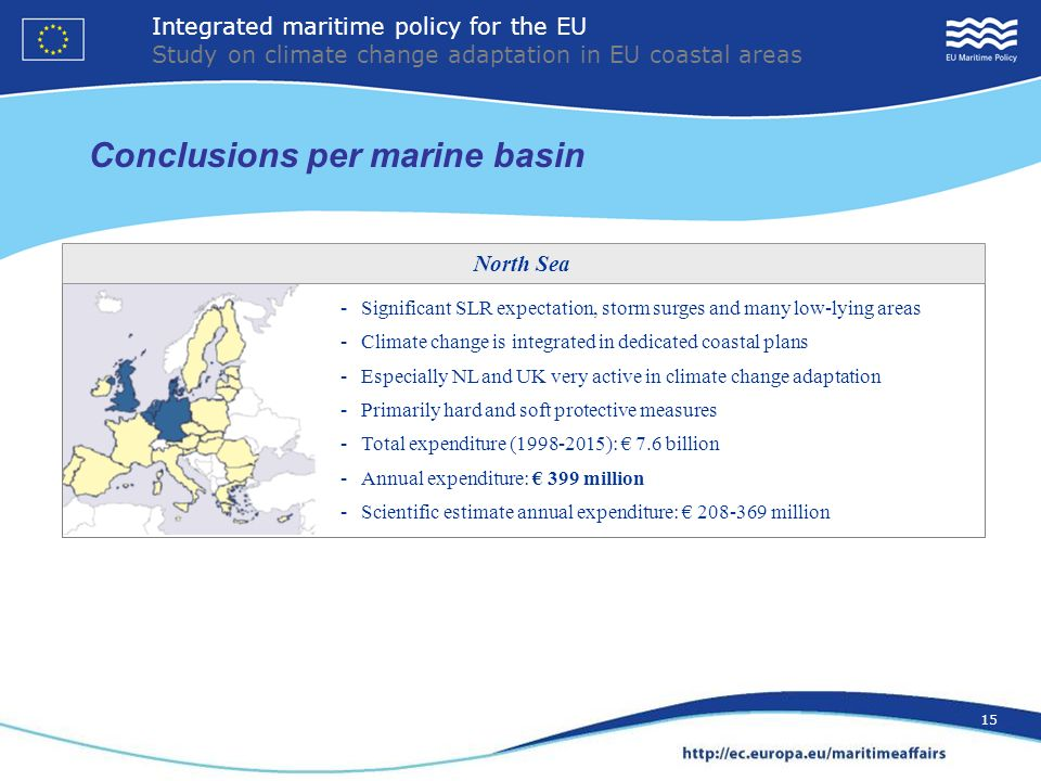 15 Conclusions per marine basin - Significant SLR expectation, storm surges and many low-lying areas - Climate change is integrated in dedicated coastal plans - Especially NL and UK very active in climate change adaptation - Primarily hard and soft protective measures - Total expenditure (1998-2015): 7.6 billion - Annual expenditure: 399 million - Scientific estimate annual expenditure: 208-369 million North Sea Integrated maritime policy for the EU Study on climate change adaptation in EU coastal areas