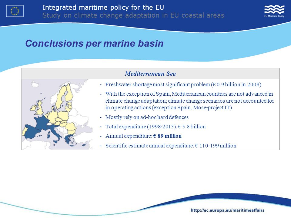 Conclusions per marine basin 17 - Freshwater shortage most significant problem ( 0.9 billion in 2008) - With the exception of Spain, Mediterranean countries are not advanced in climate change adaptation; climate change scenarios are not accounted for in operating actions (exception Spain, Mose-project IT) - Mostly rely on ad-hoc hard defences - Total expenditure (1998-2015): 5.8 billion - Annual expenditure: 89 million - Scientific estimate annual expenditure: 110-199 million Mediterranean Sea Integrated maritime policy for the EU Study on climate change adaptation in EU coastal areas