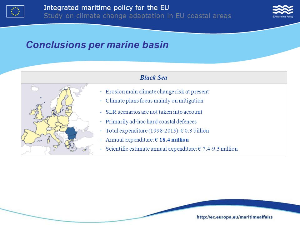 Conclusions per marine basin 18 - Erosion main climate change risk at present - Climate plans focus mainly on mitigation - SLR scenarios are not taken into account - Primarily ad-hoc hard coastal defences - Total expenditure (1998-2015): 0.3 billion - Annual expenditure: 18.4 million - Scientific estimate annual expenditure: 7.4-9.5 million Black Sea Integrated maritime policy for the EU Study on climate change adaptation in EU coastal areas