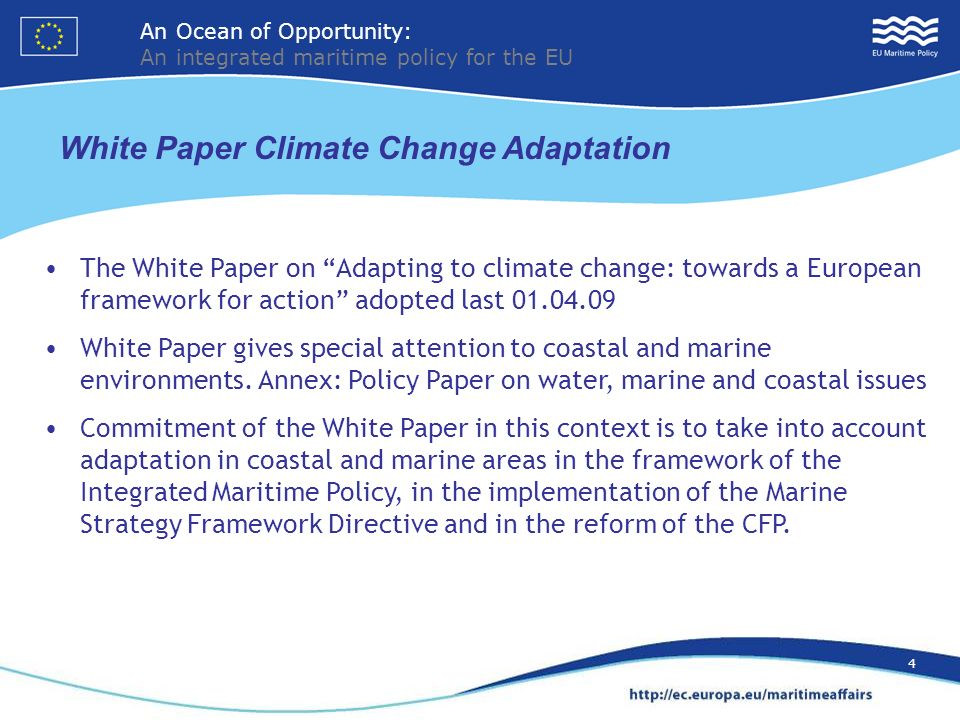 An Ocean of Opportunity: An integrated maritime policy for the EU 4 The White Paper on Adapting to climate change: towards a European framework for action adopted last 01.04.09 White Paper gives special attention to coastal and marine environments.