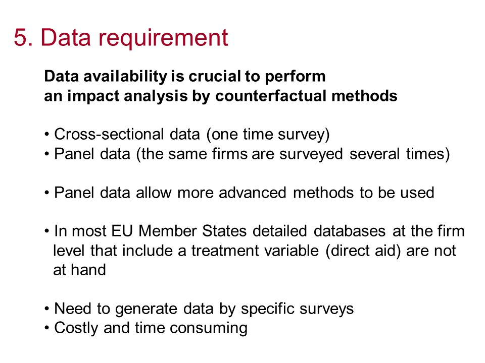 5. Data requirement Data availability is crucial to perform an impact analysis by counterfactual methods Cross-sectional data (one time survey) Panel