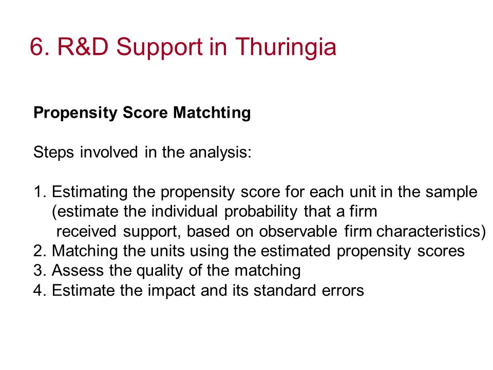 6. R&D Support in Thuringia Propensity Score Matchting Steps involved in the analysis: 1.Estimating the propensity score for each unit in the sample (