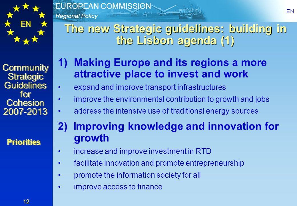 Regional Policy EUROPEAN COMMISSION EN Community Strategic Guidelines for Cohesion 2007-2013 Community Strategic Guidelines for Cohesion 2007-2013 EN 12 The new Strategic guidelines: building in the Lisbon agenda (1) 1)Making Europe and its regions a more attractive place to invest and work expand and improve transport infrastructures improve the environmental contribution to growth and jobs address the intensive use of traditional energy sources 2) Improving knowledge and innovation for growth increase and improve investment in RTD facilitate innovation and promote entrepreneurship promote the information society for all improve access to finance Priorities