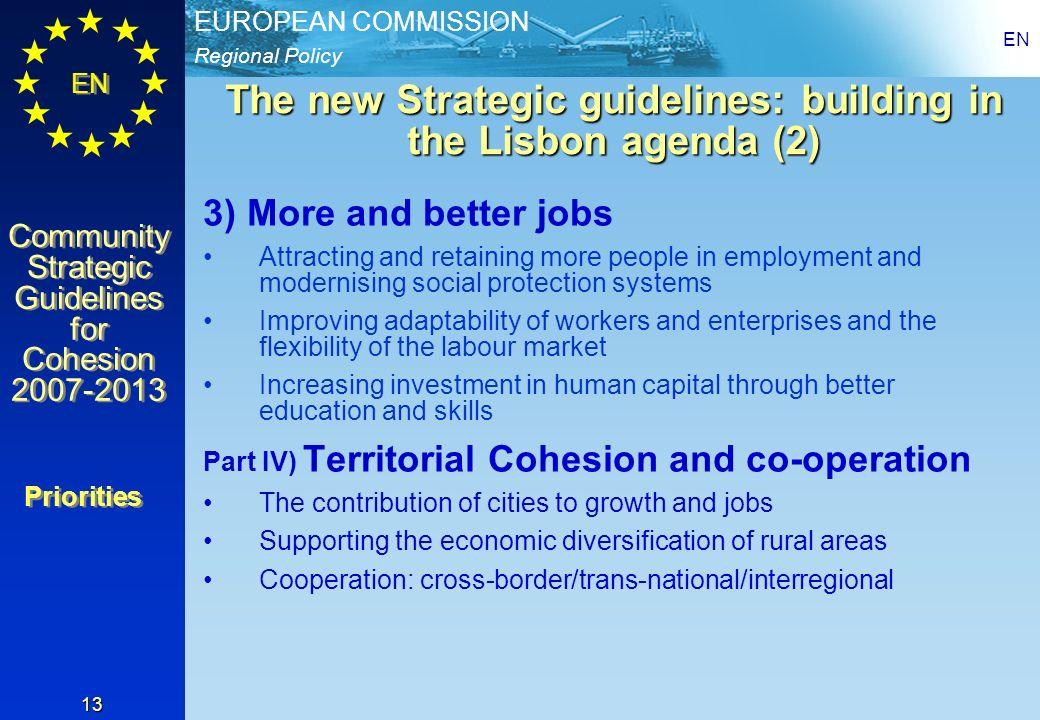 Regional Policy EUROPEAN COMMISSION EN Community Strategic Guidelines for Cohesion 2007-2013 Community Strategic Guidelines for Cohesion 2007-2013 EN 13 The new Strategic guidelines: building in the Lisbon agenda (2) 3) More and better jobs Attracting and retaining more people in employment and modernising social protection systems Improving adaptability of workers and enterprises and the flexibility of the labour market Increasing investment in human capital through better education and skills Part IV) Territorial Cohesion and co-operation The contribution of cities to growth and jobs Supporting the economic diversification of rural areas Cooperation: cross-border/trans-national/interregional Priorities