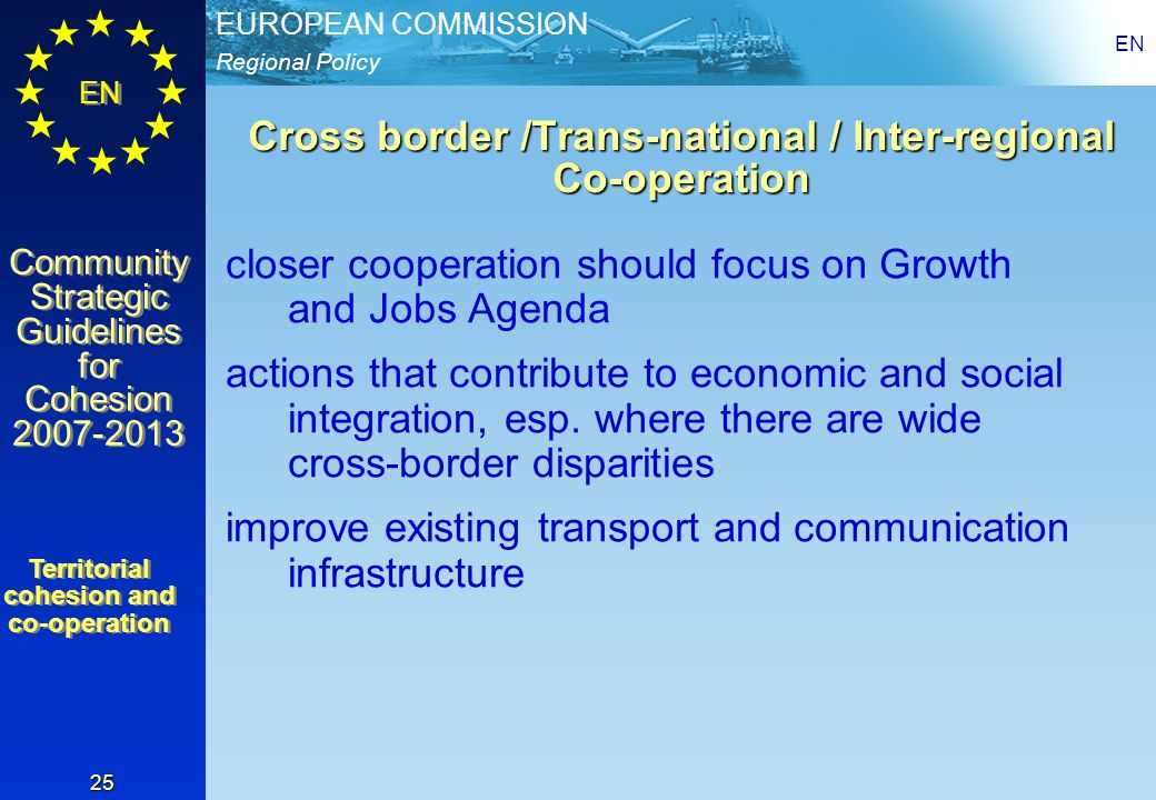 Regional Policy EUROPEAN COMMISSION EN Community Strategic Guidelines for Cohesion 2007-2013 Community Strategic Guidelines for Cohesion 2007-2013 EN 25 Cross border /Trans-national / Inter-regional Co-operation closer cooperation should focus on Growth and Jobs Agenda actions that contribute to economic and social integration, esp.