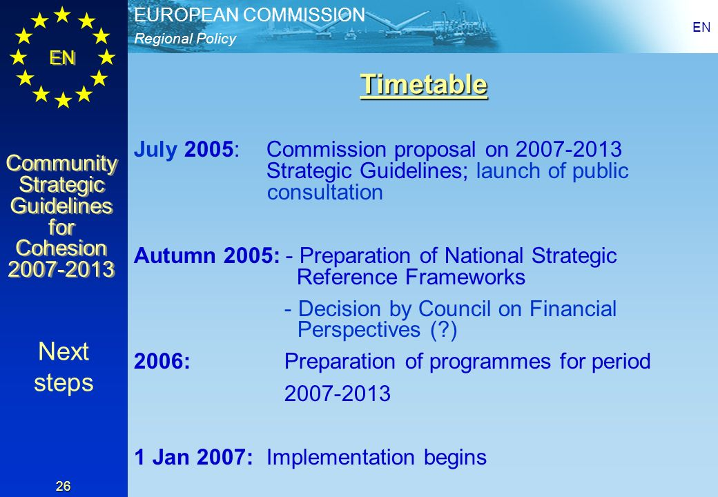 Regional Policy EUROPEAN COMMISSION EN Community Strategic Guidelines for Cohesion 2007-2013 Community Strategic Guidelines for Cohesion 2007-2013 EN 26 Timetable July 2005: Commission proposal on 2007-2013 Strategic Guidelines; launch of public consultation Autumn 2005: - Preparation of National Strategic Reference Frameworks - Decision by Council on Financial Perspectives ( ) 2006: Preparation of programmes for period 2007-2013 1 Jan 2007: Implementation begins Next steps