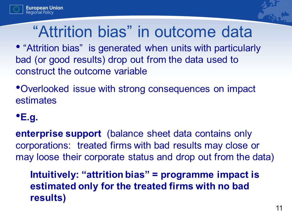 11 Attrition bias in outcome data Attrition bias is generated when units with particularly bad (or good results) drop out from the data used to construct the outcome variable Overlooked issue with strong consequences on impact estimates E.g.
