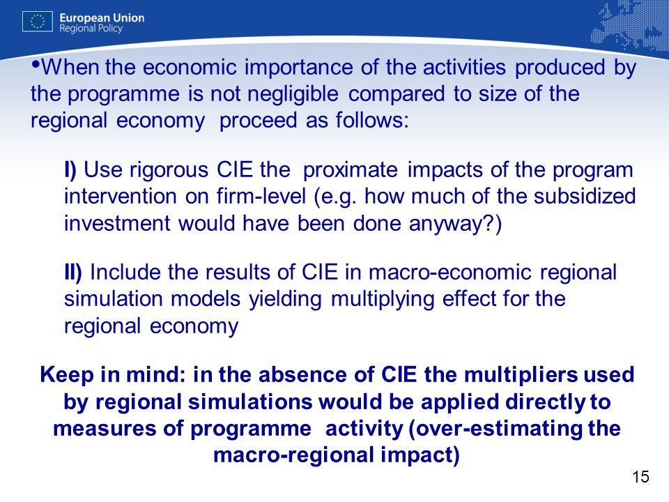 15 When the economic importance of the activities produced by the programme is not negligible compared to size of the regional economy proceed as follows: I) Use rigorous CIE the proximate impacts of the program intervention on firm-level (e.g.
