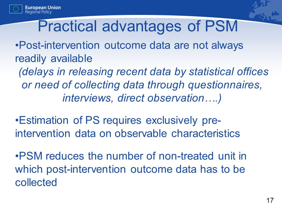 17 Practical advantages of PSM Post-intervention outcome data are not always readily available (delays in releasing recent data by statistical offices or need of collecting data through questionnaires, interviews, direct observation….) Estimation of PS requires exclusively pre- intervention data on observable characteristics PSM reduces the number of non-treated unit in which post-intervention outcome data has to be collected