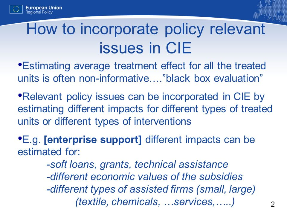 2 Estimating average treatment effect for all the treated units is often non-informative….black box evaluation Relevant policy issues can be incorporated in CIE by estimating different impacts for different types of treated units or different types of interventions E.g.