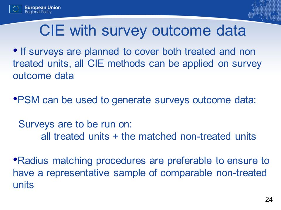 24 If surveys are planned to cover both treated and non treated units, all CIE methods can be applied on survey outcome data PSM can be used to generate surveys outcome data: Surveys are to be run on: all treated units + the matched non-treated units Radius matching procedures are preferable to ensure to have a representative sample of comparable non-treated units CIE with survey outcome data