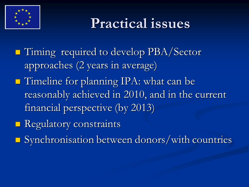 Practical issues Timing required to develop PBA/Sector approaches (2 years in average) Timing required to develop PBA/Sector approaches (2 years in average) Timeline for planning IPA: what can be reasonably achieved in 2010, and in the current financial perspective (by 2013) Timeline for planning IPA: what can be reasonably achieved in 2010, and in the current financial perspective (by 2013) Regulatory constraints Regulatory constraints Synchronisation between donors/with countries Synchronisation between donors/with countries