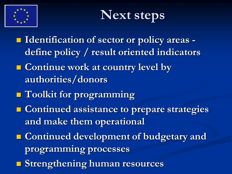 Next steps Identification of sector or policy areas - define policy / result oriented indicators Identification of sector or policy areas - define policy / result oriented indicators Continue work at country level by authorities/donors Continue work at country level by authorities/donors Toolkit for programming Toolkit for programming Continued assistance to prepare strategies and make them operational Continued assistance to prepare strategies and make them operational Continued development of budgetary and programming processes Continued development of budgetary and programming processes Strengthening human resources Strengthening human resources