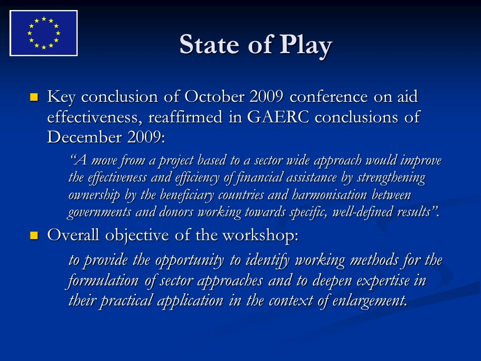 State of Play Key conclusion of October 2009 conference on aid effectiveness, reaffirmed in GAERC conclusions of December 2009: Key conclusion of October 2009 conference on aid effectiveness, reaffirmed in GAERC conclusions of December 2009: A move from a project based to a sector wide approach would improve the effectiveness and efficiency of financial assistance by strengthening ownership by the beneficiary countries and harmonisation between governments and donors working towards specific, well-defined results.