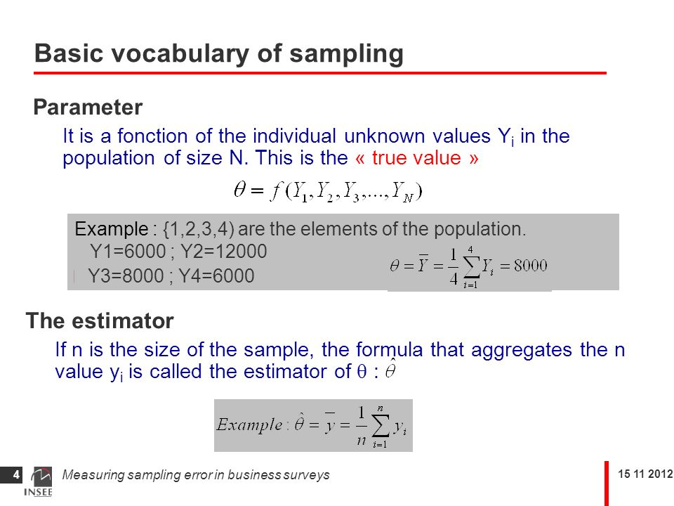 Measuring sampling error in business surveys 4 Basic vocabulary of sampling Parameter It is a fonction of the individual unknown values Y i in the population of size N.