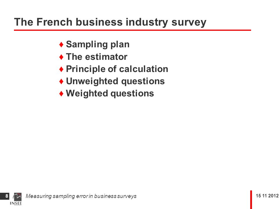 Measuring sampling error in business surveys 8 Sampling plan The estimator Principle of calculation Unweighted questions Weighted questions The French business industry survey